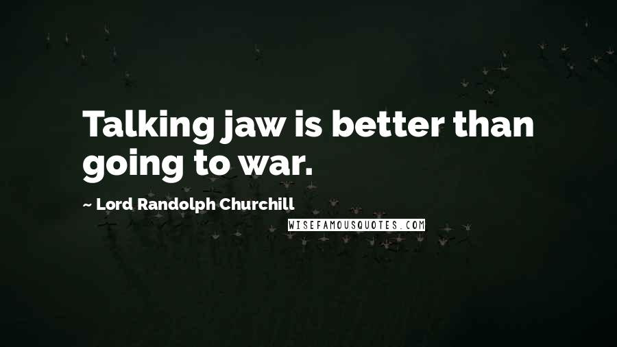 Lord Randolph Churchill quotes: Talking jaw is better than going to war.