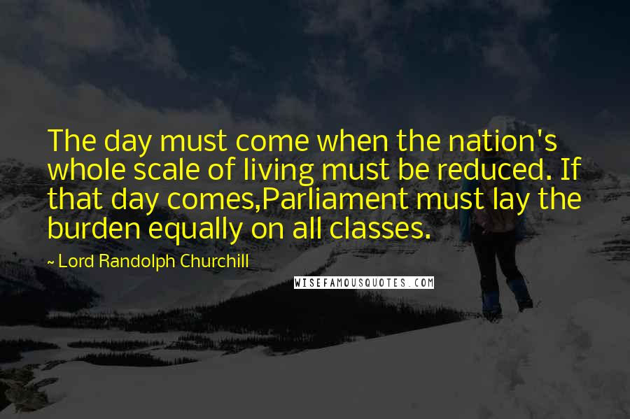 Lord Randolph Churchill quotes: The day must come when the nation's whole scale of living must be reduced. If that day comes,Parliament must lay the burden equally on all classes.