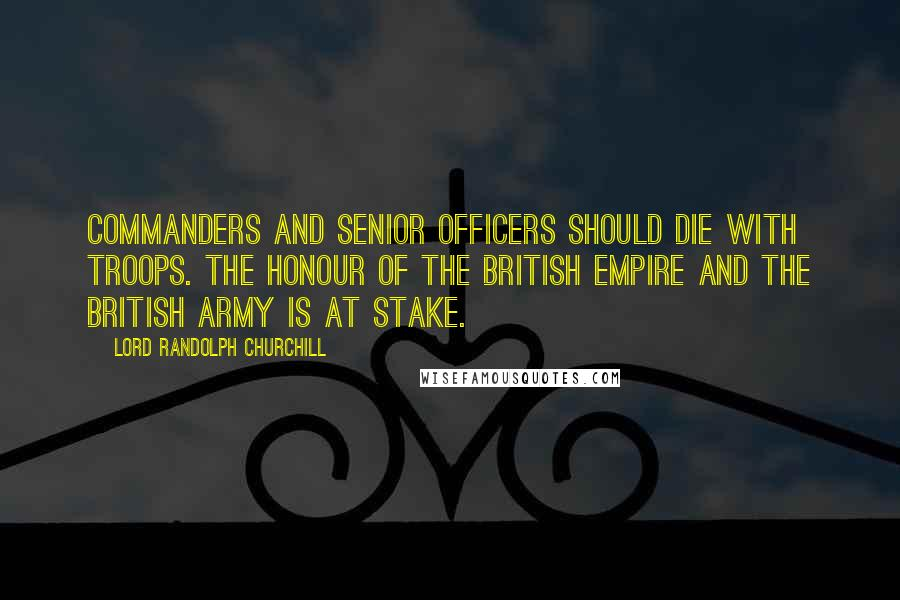 Lord Randolph Churchill quotes: Commanders and senior officers should die with troops. The honour of the British Empire and the British Army is at stake.