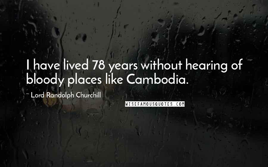 Lord Randolph Churchill quotes: I have lived 78 years without hearing of bloody places like Cambodia.