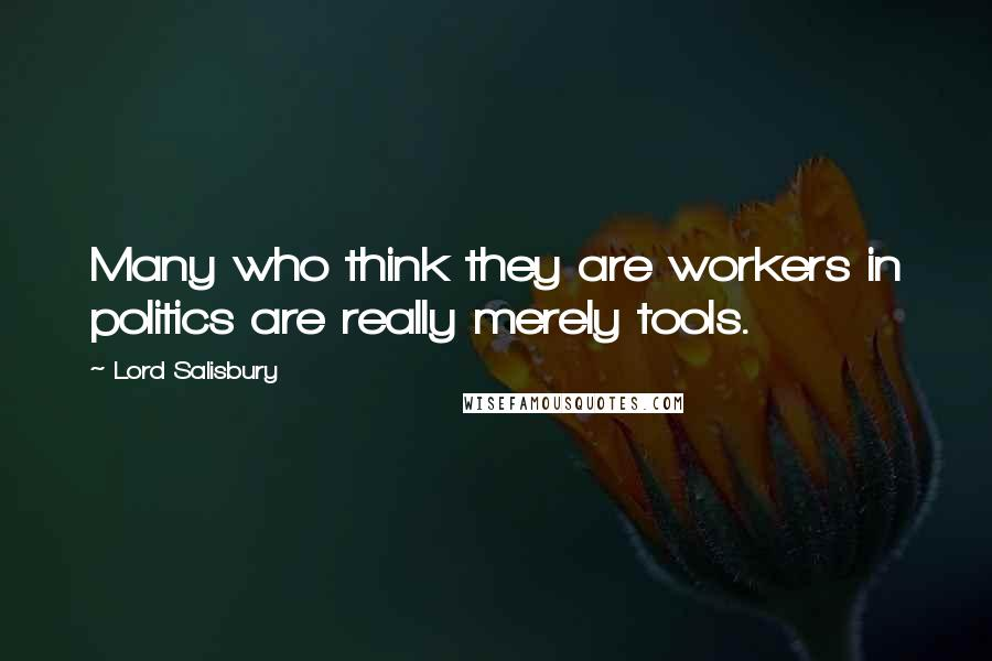 Lord Salisbury quotes: Many who think they are workers in politics are really merely tools.