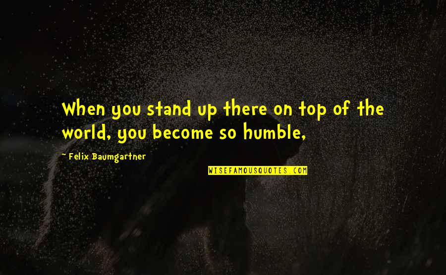 Lord Thomas Babington Macaulay Quotes By Felix Baumgartner: When you stand up there on top of