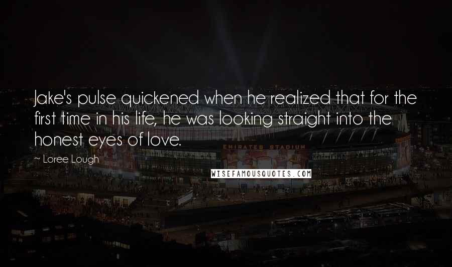 Loree Lough quotes: Jake's pulse quickened when he realized that for the first time in his life, he was looking straight into the honest eyes of love.