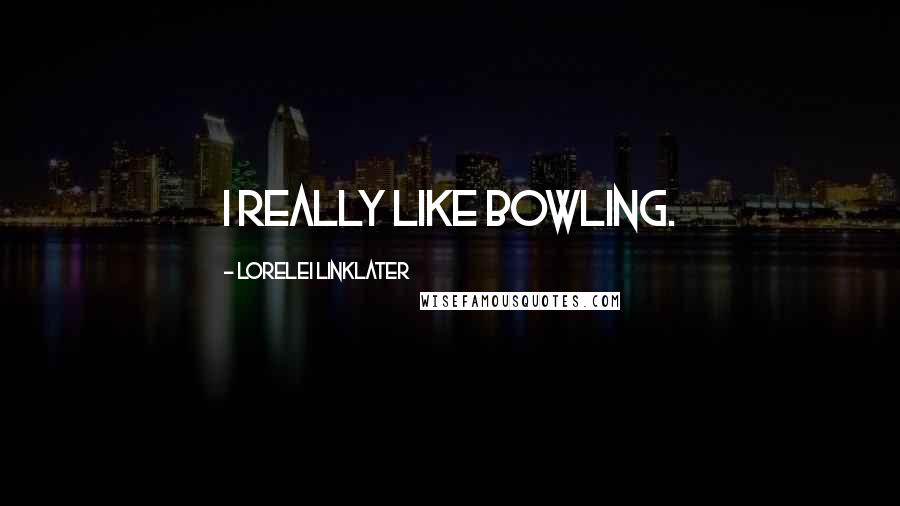 Lorelei Linklater quotes: I really like bowling.
