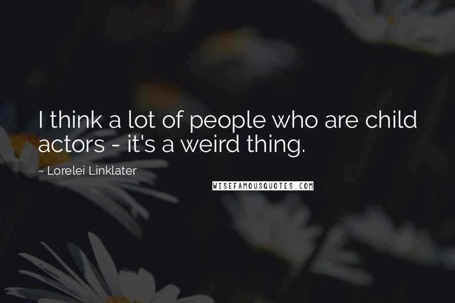 Lorelei Linklater quotes: I think a lot of people who are child actors - it's a weird thing.