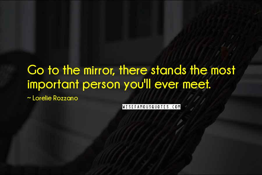 Lorelie Rozzano quotes: Go to the mirror, there stands the most important person you'll ever meet.