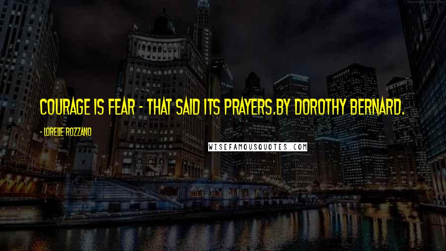Lorelie Rozzano quotes: Courage is fear - that said its prayers.By Dorothy Bernard.