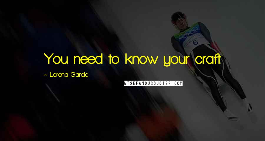 Lorena Garcia quotes: You need to know your craft.