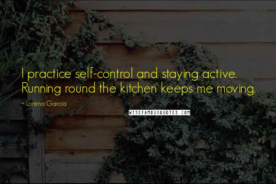 Lorena Garcia quotes: I practice self-control and staying active. Running round the kitchen keeps me moving.