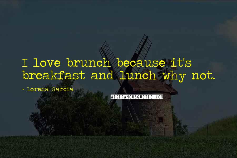 Lorena Garcia quotes: I love brunch because it's breakfast and lunch why not.