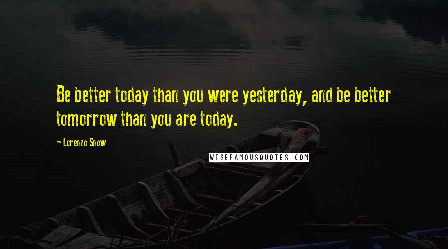 Lorenzo Snow quotes: Be better today than you were yesterday, and be better tomorrow than you are today.