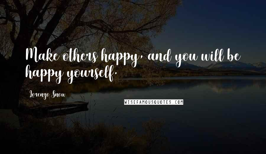 Lorenzo Snow quotes: Make others happy, and you will be happy yourself.
