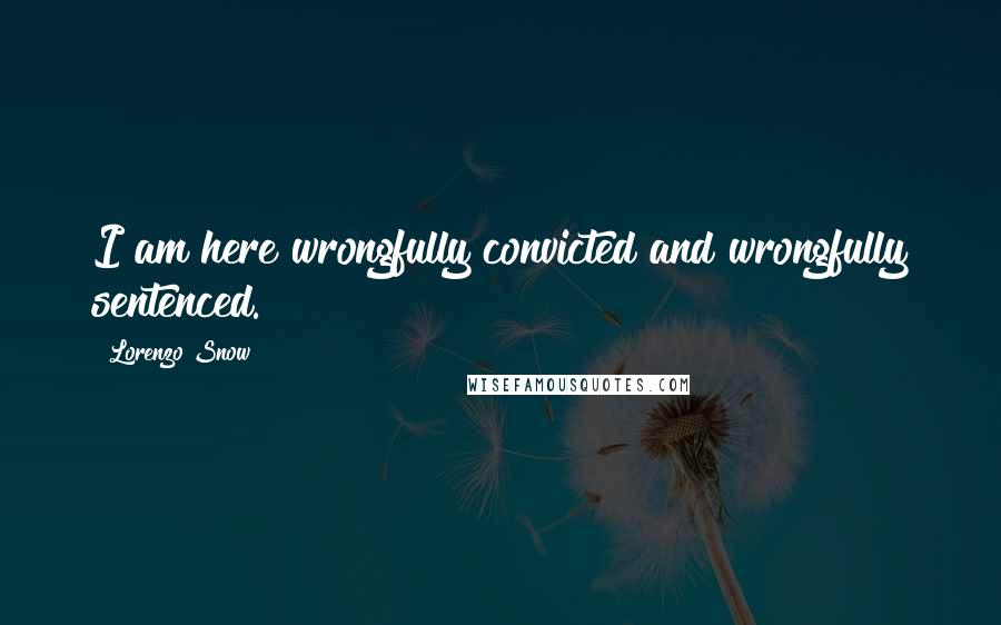 Lorenzo Snow quotes: I am here wrongfully convicted and wrongfully sentenced.