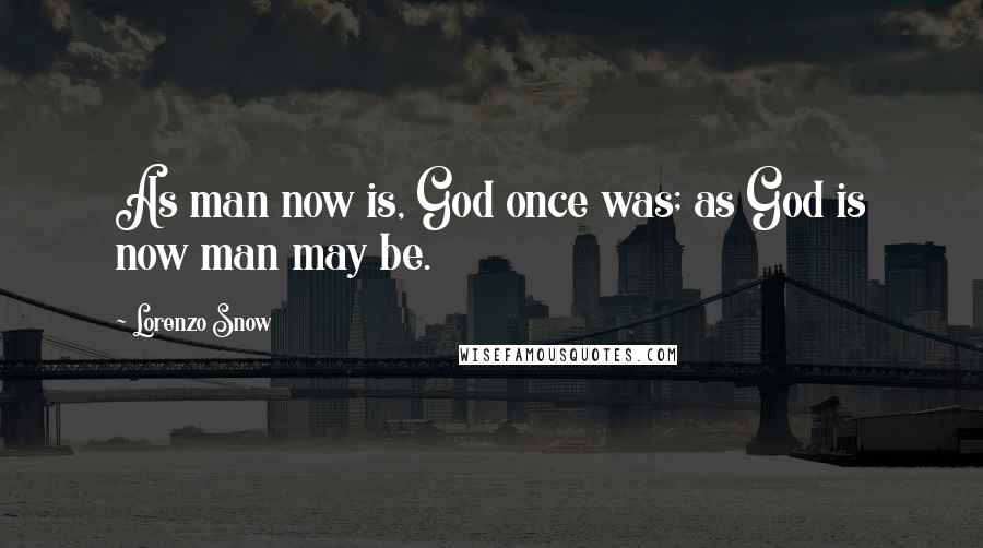 Lorenzo Snow quotes: As man now is, God once was; as God is now man may be.