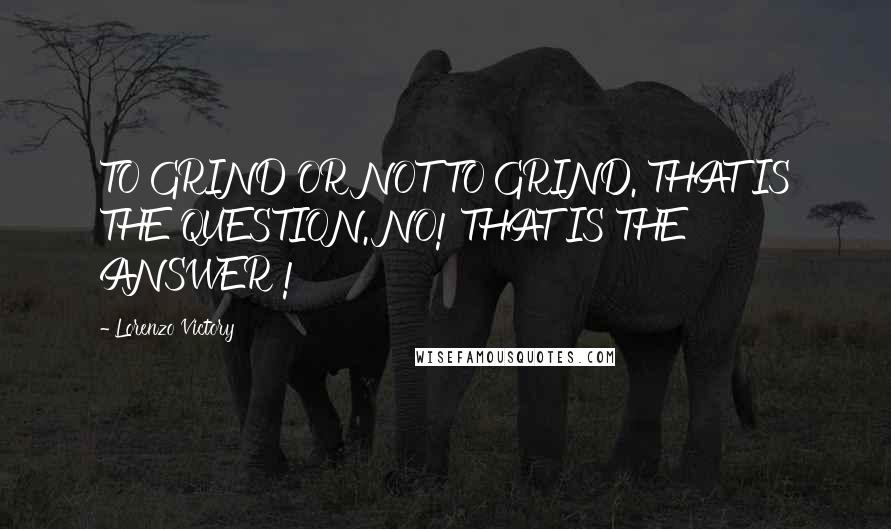 Lorenzo Victory quotes: TO GRIND OR NOT TO GRIND. THAT IS THE QUESTION. NO! THAT IS THE ANSWER !