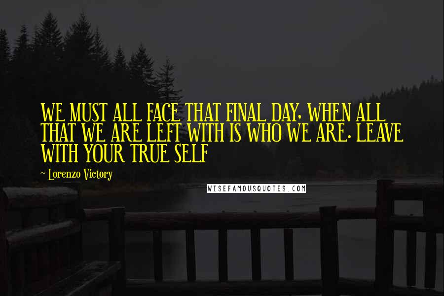 Lorenzo Victory quotes: WE MUST ALL FACE THAT FINAL DAY, WHEN ALL THAT WE ARE LEFT WITH IS WHO WE ARE. LEAVE WITH YOUR TRUE SELF