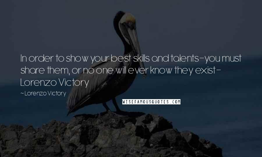 Lorenzo Victory quotes: In order to show your best skills and talents-you must share them, or no one will ever know they exist- Lorenzo Victory