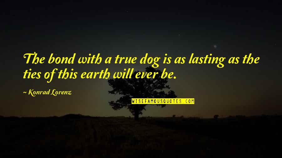 Lorenz's Quotes By Konrad Lorenz: The bond with a true dog is as
