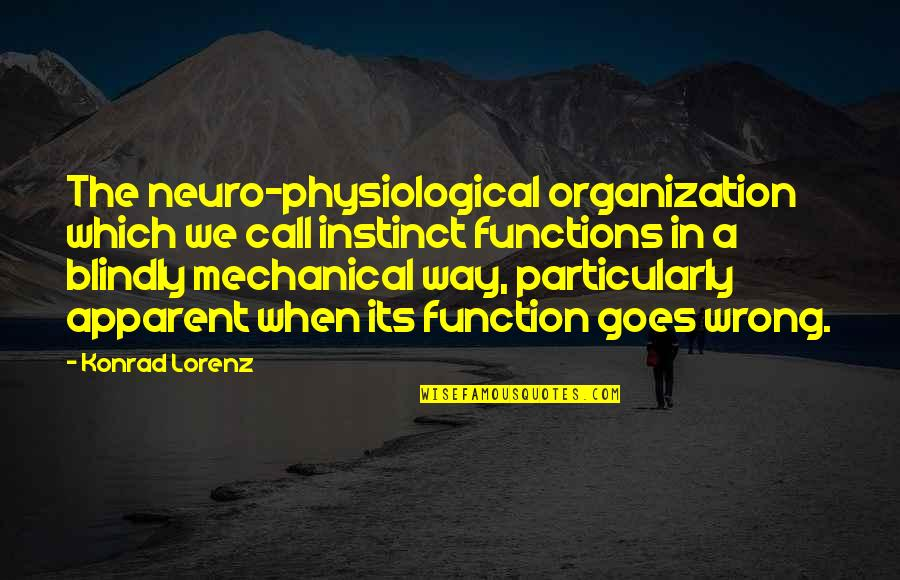 Lorenz's Quotes By Konrad Lorenz: The neuro-physiological organization which we call instinct functions