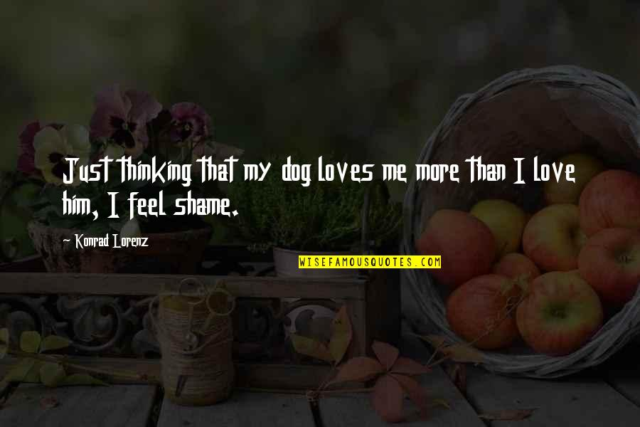 Lorenz's Quotes By Konrad Lorenz: Just thinking that my dog loves me more