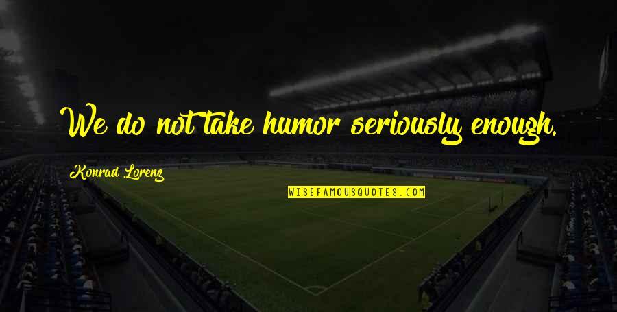 Lorenz's Quotes By Konrad Lorenz: We do not take humor seriously enough.