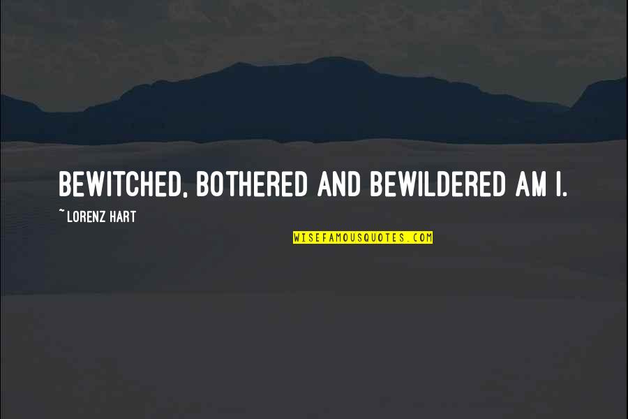 Lorenz's Quotes By Lorenz Hart: Bewitched, bothered and bewildered am I.
