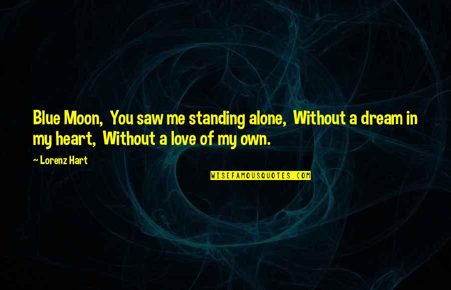 Lorenz's Quotes By Lorenz Hart: Blue Moon, You saw me standing alone, Without