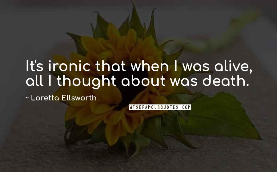 Loretta Ellsworth quotes: It's ironic that when I was alive, all I thought about was death.
