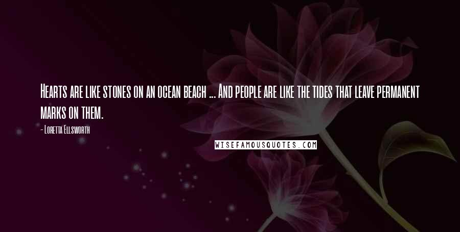 Loretta Ellsworth quotes: Hearts are like stones on an ocean beach ... And people are like the tides that leave permanent marks on them.