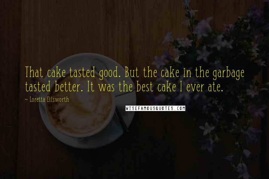 Loretta Ellsworth quotes: That cake tasted good. But the cake in the garbage tasted better. It was the best cake I ever ate.