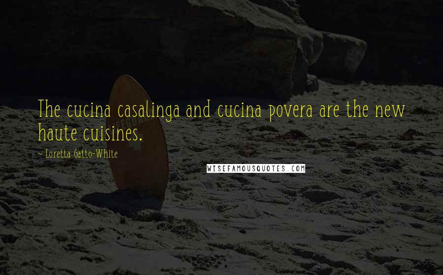 Loretta Gatto-White quotes: The cucina casalinga and cucina povera are the new haute cuisines.