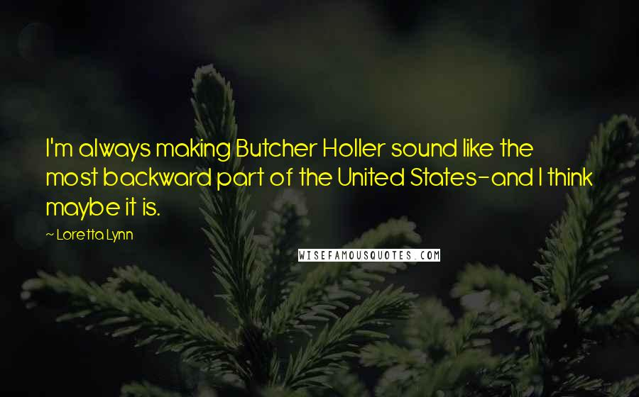 Loretta Lynn quotes: I'm always making Butcher Holler sound like the most backward part of the United States-and I think maybe it is.
