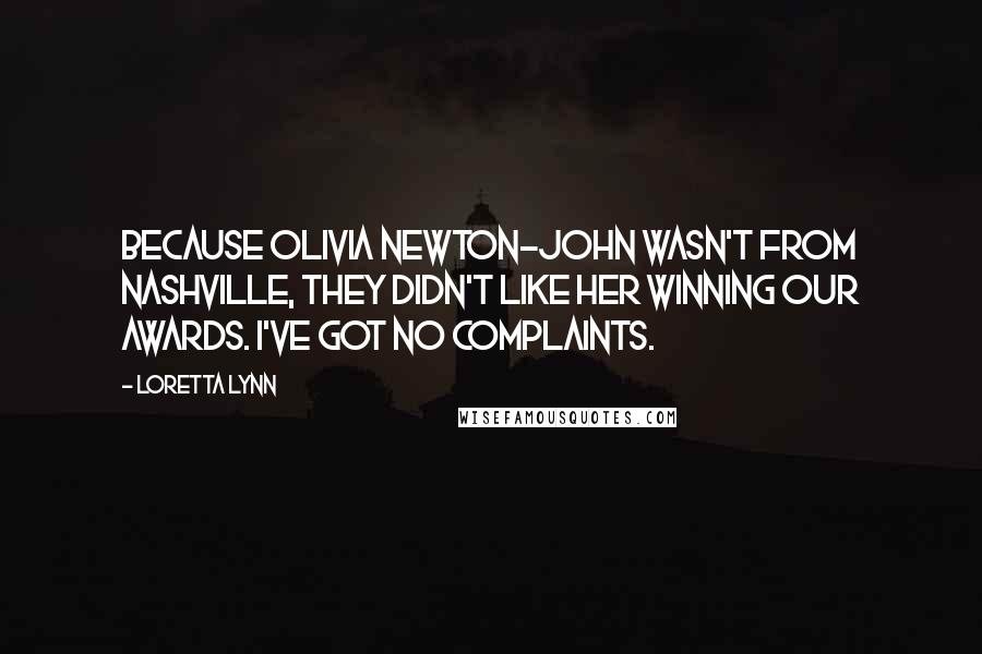 Loretta Lynn quotes: Because Olivia Newton-John wasn't from Nashville, they didn't like her winning our awards. I've got no complaints.