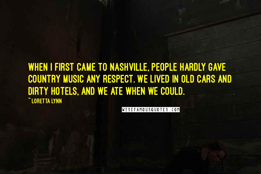 Loretta Lynn quotes: When I first came to Nashville, people hardly gave country music any respect. We lived in old cars and dirty hotels, and we ate when we could.