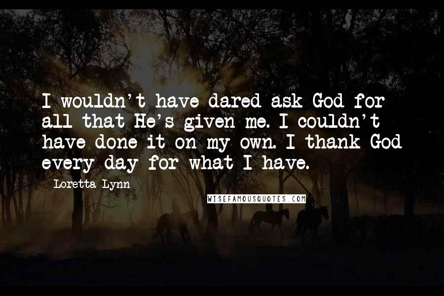Loretta Lynn quotes: I wouldn't have dared ask God for all that He's given me. I couldn't have done it on my own. I thank God every day for what I have.