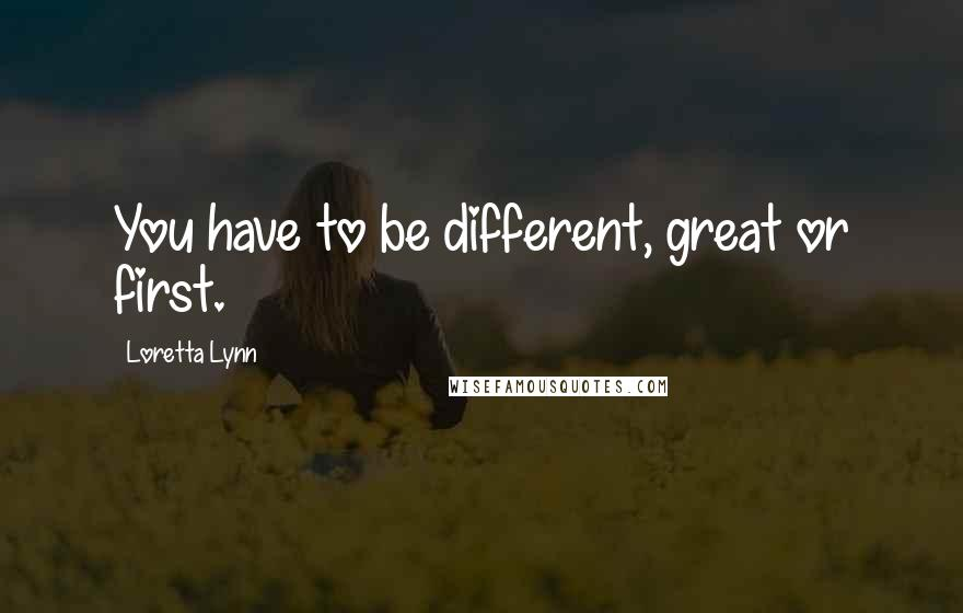 Loretta Lynn quotes: You have to be different, great or first.