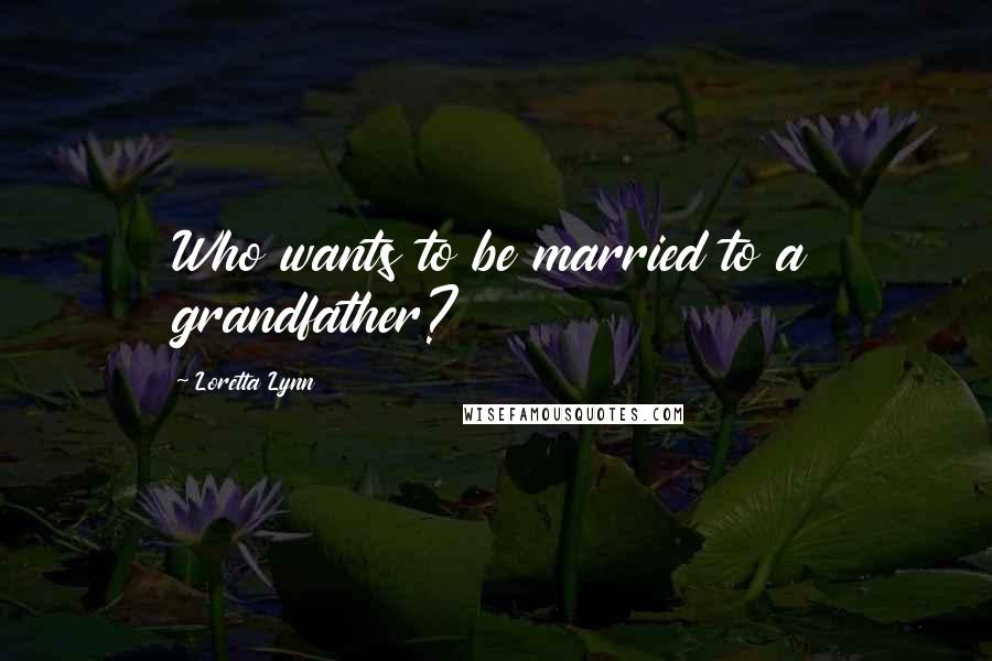 Loretta Lynn quotes: Who wants to be married to a grandfather?