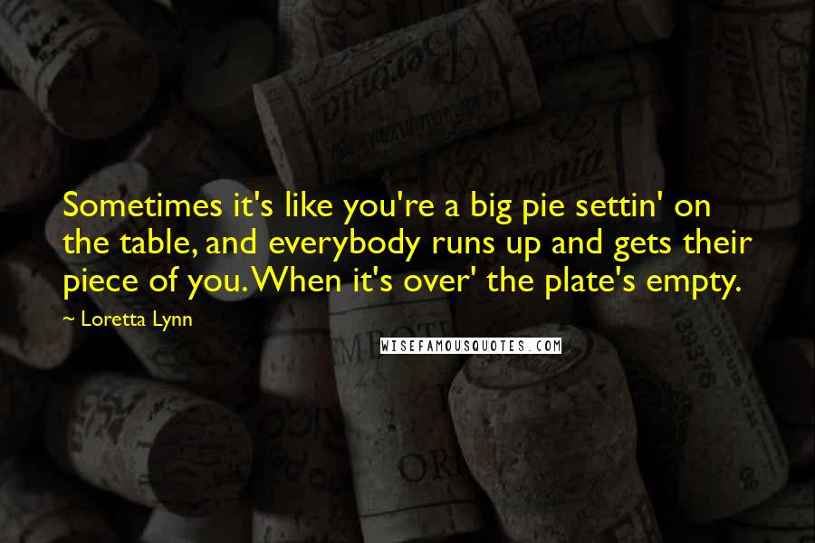 Loretta Lynn quotes: Sometimes it's like you're a big pie settin' on the table, and everybody runs up and gets their piece of you. When it's over' the plate's empty.