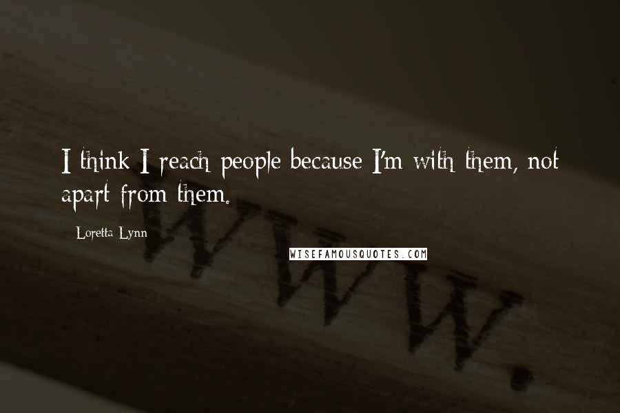 Loretta Lynn quotes: I think I reach people because I'm with them, not apart from them.
