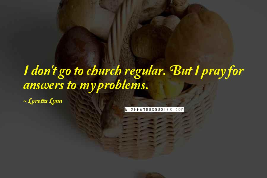 Loretta Lynn quotes: I don't go to church regular. But I pray for answers to my problems.