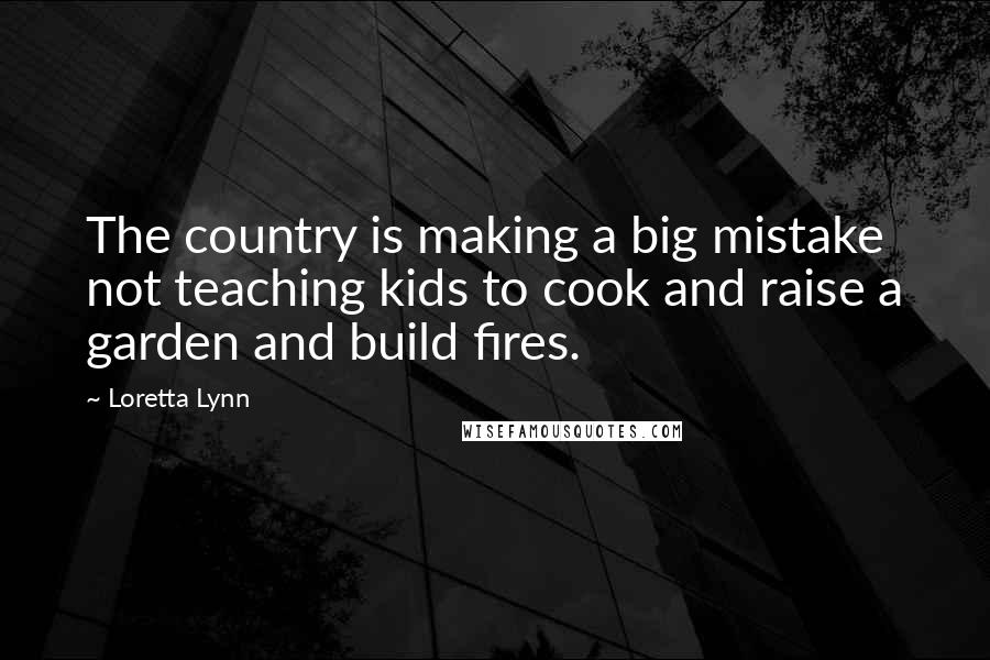 Loretta Lynn quotes: The country is making a big mistake not teaching kids to cook and raise a garden and build fires.