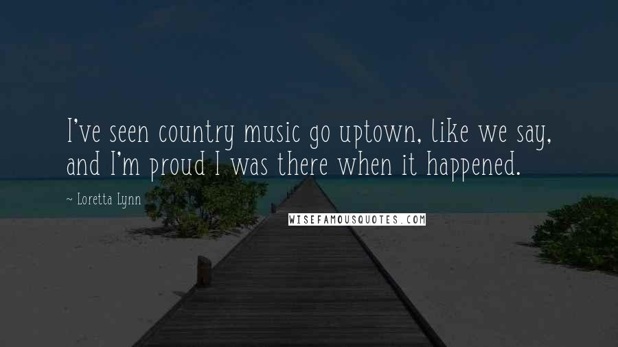 Loretta Lynn quotes: I've seen country music go uptown, like we say, and I'm proud I was there when it happened.