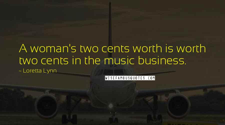 Loretta Lynn quotes: A woman's two cents worth is worth two cents in the music business.