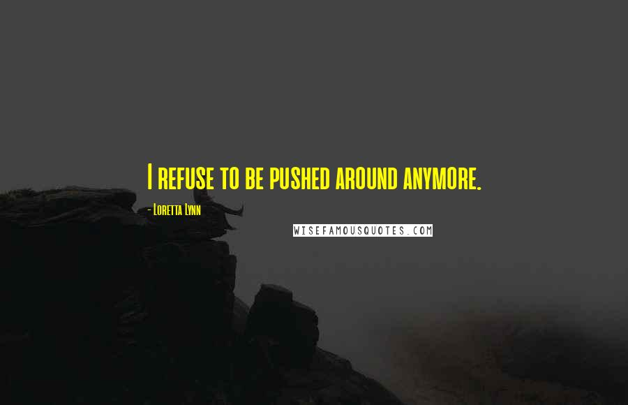 Loretta Lynn quotes: I refuse to be pushed around anymore.