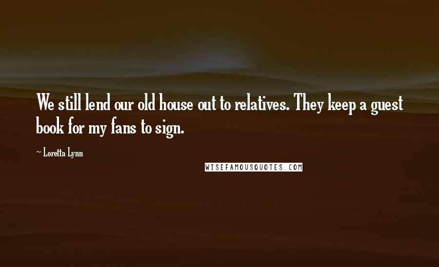 Loretta Lynn quotes: We still lend our old house out to relatives. They keep a guest book for my fans to sign.