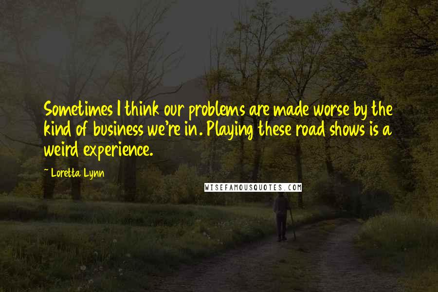 Loretta Lynn quotes: Sometimes I think our problems are made worse by the kind of business we're in. Playing these road shows is a weird experience.