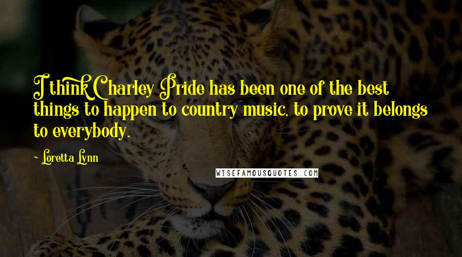 Loretta Lynn quotes: I think Charley Pride has been one of the best things to happen to country music, to prove it belongs to everybody.
