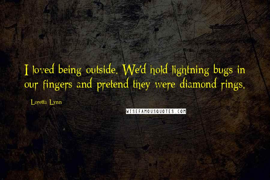 Loretta Lynn quotes: I loved being outside. We'd hold lightning bugs in our fingers and pretend they were diamond rings.