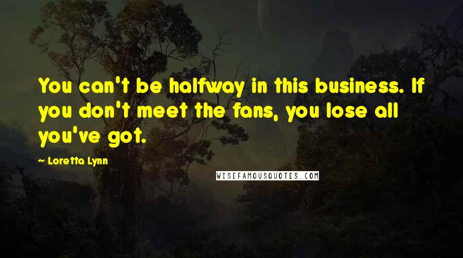 Loretta Lynn quotes: You can't be halfway in this business. If you don't meet the fans, you lose all you've got.
