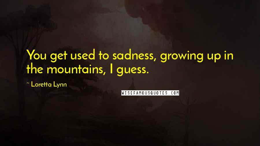 Loretta Lynn quotes: You get used to sadness, growing up in the mountains, I guess.